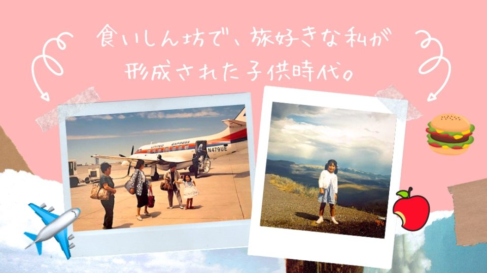 【マイストーリー③ 幼少期・後編】アメリカで体験した食文化、旅をしているときの鮮烈な記憶etc.
